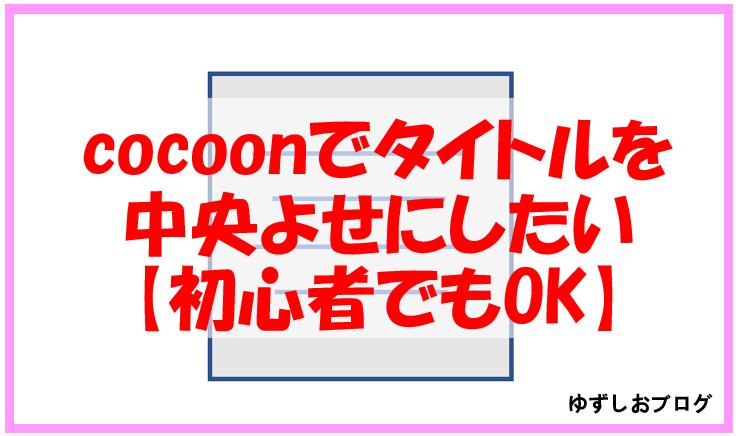 Cocoonタイトル中央よせ